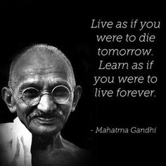 Gandhi: Live as if you were to die to tomorrow. Learn as if you were to live forever.