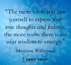The more room you give yourself to express your true thoughts and feelings, the more room there is for your wisdom to emerge.