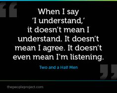 When I say 'I understand,' it doesn't mean I understand.  It doesn't mean I agree. It doesn't even mean I'm listening. -  Two and a Half Men