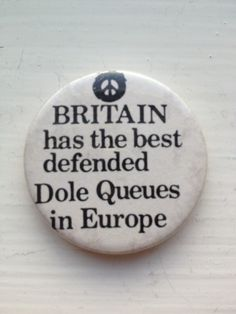 From Anywhen - a protest badge from the Thatcher era.   I used to wonder whether the nuclear disarmament movement/debate didn't work in the govt's favour as it steered attention away from the  rather more mundane devastation already underway in many areas of the country -