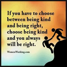 If you have to choose between being kind or being right...be kind and you'll always be right.