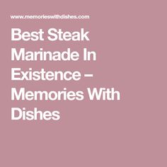 Best Steak Marinade In Existence – Memories With Dishes