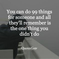 You can do 99 things for someone and all they will remember is the one thing you didn't do =/ Favorite Quotes, Best Quotes, Awesome Quotes, Quotes Gate, Done Quotes, All That Matters, Hard Truth, Creative Words, Deep Thoughts