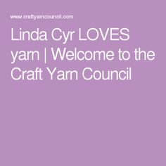 Linda Cyr LOVES yarn | Welcome to the Craft Yarn Council