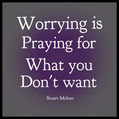 Worrying is praying for what you don't want. Stuart McLean. The Vinyl Café
