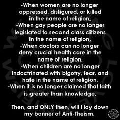 Until then, I will continue to be an angry, outspoken atheist and anti-theist.