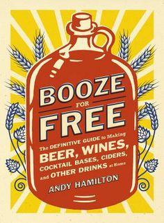 Booze for Free: The Definitive Guide to Making Beer, Wines, Cocktail Bases, Ciders, and Other Drinks at Home by Andy Hamilton Nov 2013
