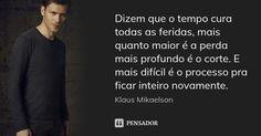 Dizem que o tempo cura todas as feridas, mais quanto maior é a perda mais profundo é o corte. E mais difícil é o processo pra ficar inteiro novamente.... Frase de Klaus Mikaelson.