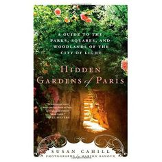 Hidden Gardens of Paris: A Guide to the Parks, Squares, and Woodlands of the City of Light by Susan Cahill