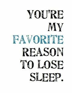 You're my favorite reason to lose sleep. -Rumi