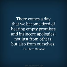 """""""There comes a day that we become tired of hearing empty promises and insincere apologies; not just from others, but also from ourselves."""" - Steve Maraboli #quote"""