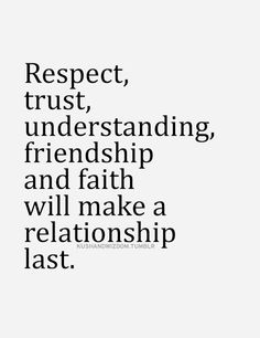 Respect, trust, understanding, friendship and faith will make a relationship last.