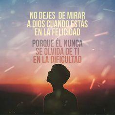 No dejes de mirar a Dios cuando estás en la felicidad porque Él nunca se olvida de tí en la dificultad