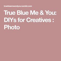 True Blue Me & You: DIYs for Creatives : Photo