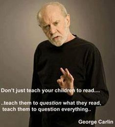 """Don't just teach your children to read.teach them to question what they read. Teach them to question everything."" ~The wisdom of George Carlin Wise Quotes, Quotable Quotes, Great Quotes, Quotes To Live By, Inspirational Quotes, George Carlin, Citations Sages, Celebration Quotes, Question Everything"