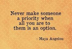 NEVER MAKE SOMEONE A PRIORITY WHEN ALL YOU ARE TO THEM IS AN OPTION. MAYA ANGELOU QUOTE