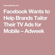 Facebook Wants to Help Brands Tailor Their TV Ads for Mobile – Adweek