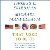 That Used to Be Us: How America Fell Behind in the World It Invented and How We Can Come Back | [Thomas L. Friedman, Michael Mandelbaum]    If you loved The World is Flat and Hot Flat and Crowded, this is a must read as well.