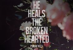 He heals the brokenhearted and binds up their wounds Psalm 147:3
