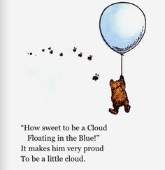 """""""How sweet to be a Cloud floating in the Blue!""""  It makes him very proud to be a little cloud.  -- Pooh (A. A. Milne)"""