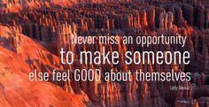 Never miss an opportunity to make someone else food GOOD about themselves- Lolly Daskal