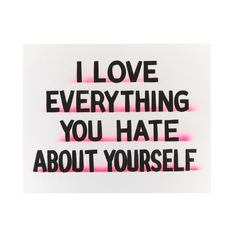 """I love everything you hate about yourself""  Silk screen print on coventry Rag 335 gsm size 20 x 16 inches  limited edition of 50 signed and numbered"