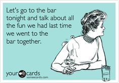 Let's go to the bar tonight and talk about all the fun we had last time we went to the bar together.