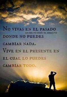 No vivas en el pasado donde no puedes cambiar nada. Vive en el presente en el cual lo puedes cambiar todo.