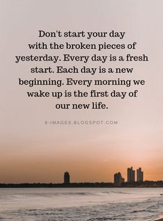 Quotes Don't start your day with the broken pieces of yesterday. Every day is a fresh start. Each day is a new beginning. Every morning we wake up is the first day of our new life. Start The Day Quotes, Fresh Start Quotes, New Life Quotes, Now Quotes, New Beginning Quotes, Quote Of The Day, A New Beginning, Calm Quotes, Positive Morning Quotes