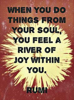"Rumi : ""When you do things from your soul, you feel a river of joy within you."""