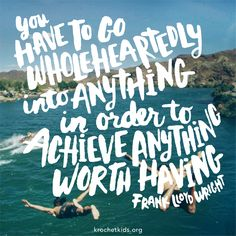 """""""You have to go wholeheartedly into anything in order to achieve anything worth having."""" -Frank Lloyd Wright"""