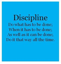 Discipline.... Do what has to be done; When it has to be done; As well as it can be done; Do it that way all the time.