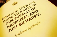 Now and then it's good to pause in our pursuit of happiness and just be happy. - Apollinaire