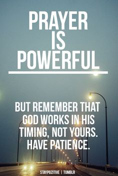 Prayer is powerful! But remember that God works in His timing, not yours. Have patience.