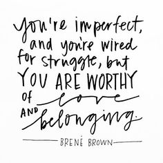 "Brown on ""You're imperfect and you're wired for struggle, but you are worthy of love and belonging."" -Brene Brown""You're imperfect and you're wired for struggle, but you are worthy of love and belonging. The Words, Cool Words, Great Quotes, Quotes To Live By, Inspirational Quotes, Fabulous Quotes, Change Quotes, Motivational Quotes, Pretty Words"