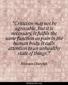 """Criticism may not be agreeable, but it is necessary. It fulfills the same function as pain in the human body. It calls attention to an unhealthy state of things."" - Winston Churchill More"