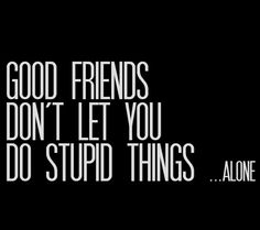 This is dedicated to all my friends that have done stupid things with me. Love you all.