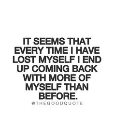 Every time I have lost myself, I end up coming back with more of myself than before.