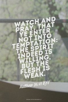 Watch and pray, that ye enter not into temptation: the spirit indeed is willing, but the flesh is weak. - Matthew 26:41 KJV | Shasta made this with Spoken.ly                                                                                                                                                                                 More