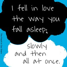 I fell In love the way you fall asleep...slowly then all at once