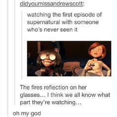 """""""Watching the first episode of supernatural with someone who's never seen it."""" The Incredibles."""