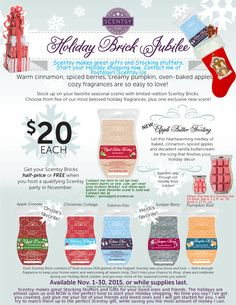 Scentsy Holiday Brick Jubilee 2015. Scentsy Bricks are available for $20 during November 2015 only, or while supplies last.Stock up on your favorite seasonal scents with limited-edition Scentsy Bricks. Choose from 5 of our most beloved holiday fragrances, plus one exclusive new scent: NEW Apple Butter Frosting, Apple S'mores, Christmas Cottage, Eskimo Kiss, Juniper Berry, Pumpkin Roll. Your party Hosts can get Scentsy Bricks at half-price or even FREE with their qualifying Host Rewards!