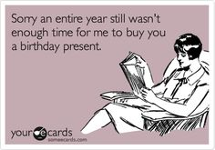 Funny Birthday Ecard: Sorry an entire year still wasn't enough time for me to buy you a birthday present.