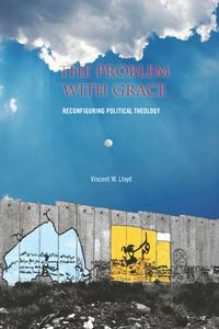 The Problem with Grace: Reconfiguring Political Theology by Vincent W. Lloyd