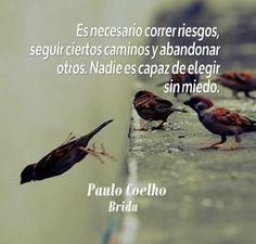 """Es necesario correr riesgos,seguir ciertos caminos y abandonar otros Nadie es capaz de elegir sin miedo """"Paulo Coelho Brinda"""""""