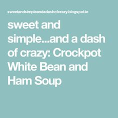 sweet and simple...and a dash of crazy: Crockpot White Bean and Ham Soup