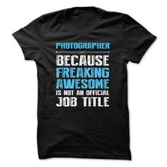 PHOTOGRAPHER BECAUSE FREAKING AWESOME IS NOT AN OFFICIAL TITLE  http://www.sunfrogshirts.com/TG/Photography-Shirts