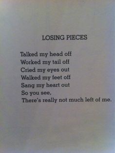 Losing Pieces - Shel Silverstein (loved my heart out, listened my ears off, danced my legs to pieces, touched my fingers numb, wrote my soul dry, drank myself silly, dreamed my dreams away...)