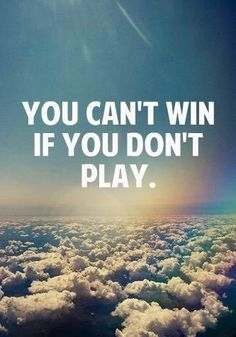 YOU CAN'T WIN IF YOU DON'T PLAY.