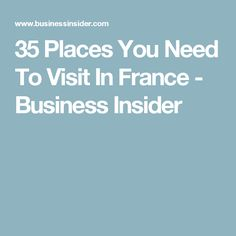 35 Places You Need To Visit In France - Business Insider